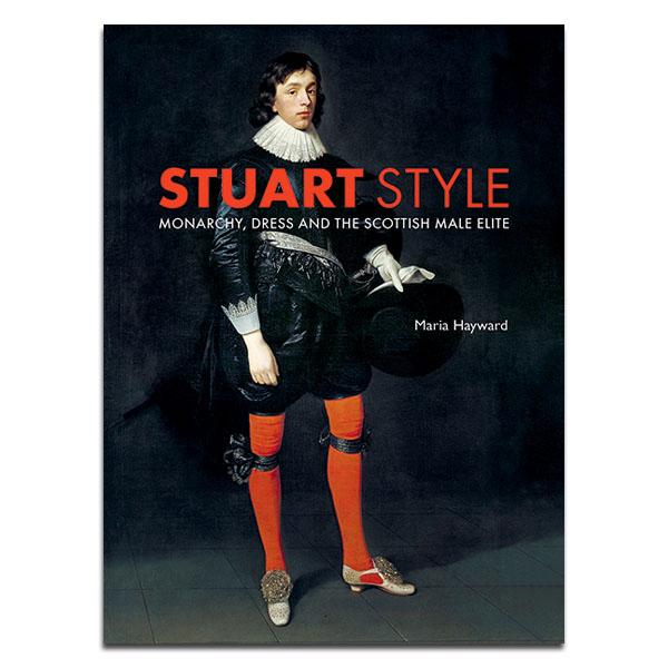 Stuart Style : Monarchy, Dress and the Scottish Male Elite (hardback)