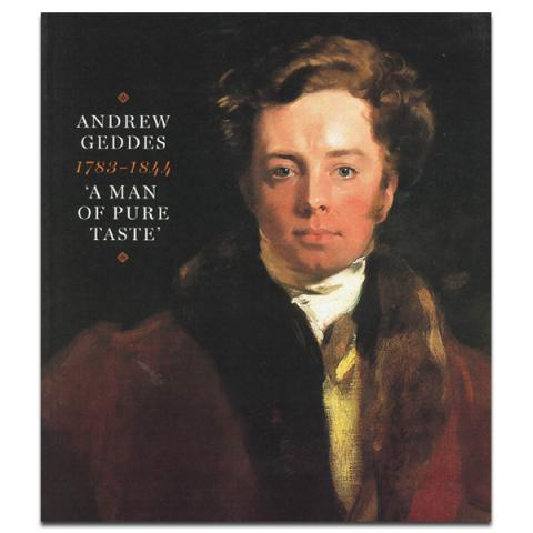 Andrew Geddes 1783 - 1844: A Man of Pure Taste