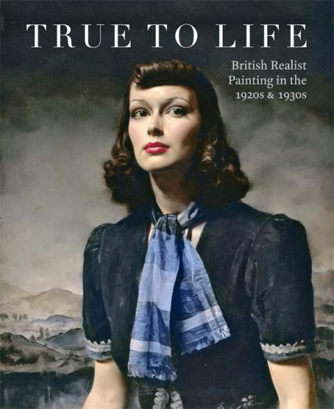 True to Life: British Realist Painting in the 1920s & 1930s Exhibition Catalogue
